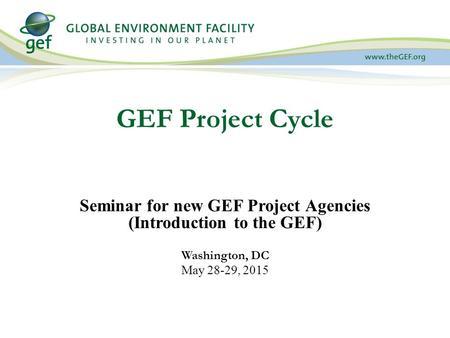 GEF Project Cycle Seminar for new GEF Project Agencies (Introduction to the GEF) Washington, DC May 28-29, 2015.