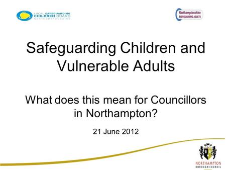 Safeguarding Children and Vulnerable Adults What does this mean for Councillors in Northampton? 21 June 2012.
