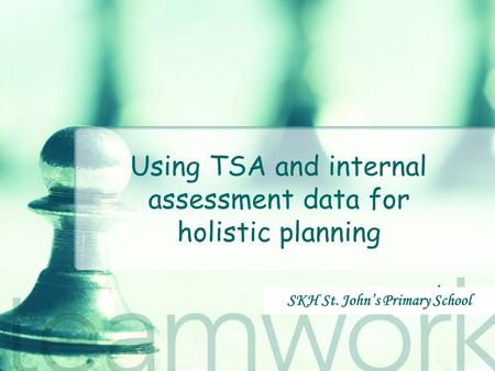Using TSA and internal assessment data for holistic planning SKH St. John's Primary School.