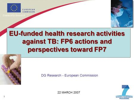 1 EU-funded health research activities against TB: FP6 actions and perspectives toward FP7 DG Research - European Commission 22 MARCH 2007.