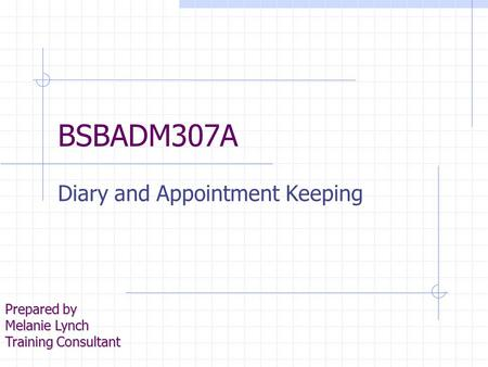 BSBADM307A Diary and Appointment Keeping Prepared by Melanie Lynch Training Consultant.