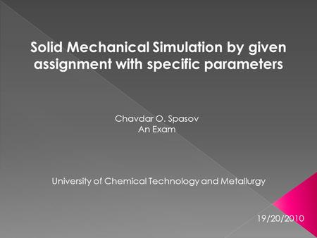 Solid Mechanical Simulation by given assignment with specific parameters Chavdar O. Spasov An Exam University of Chemical Technology and Metallurgy 19/20/2010.