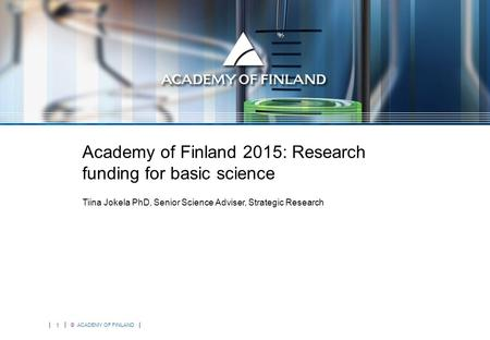 1 © ACADEMY OF FINLAND Academy of Finland 2015: Research funding for basic science Tiina Jokela PhD, Senior Science Adviser, Strategic Research.