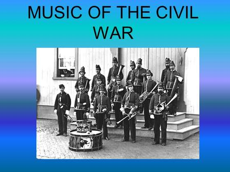 MUSIC OF THE CIVIL WAR. What music was used for… It was used to… 1. Help recruit soldiers 2. Signal important times of the day at military bases 3. Communicate.