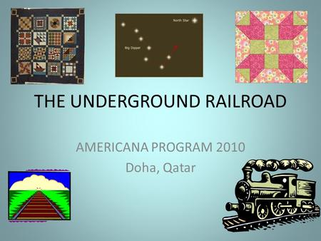 THE UNDERGROUND RAILROAD AMERICANA PROGRAM 2010 Doha, Qatar.