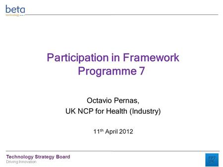 Technology Strategy Board Driving Innovation Participation in Framework Programme 7 Octavio Pernas, UK NCP for Health (Industry) 11 th April 2012.