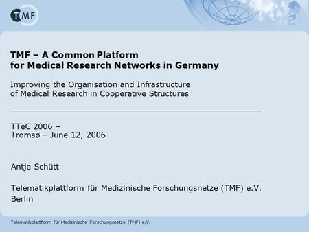 Telematikplattform für Medizinische Forschungsnetze (TMF) e.V. TMF – A Common Platform for Medical Research Networks in Germany Improving the Organisation.