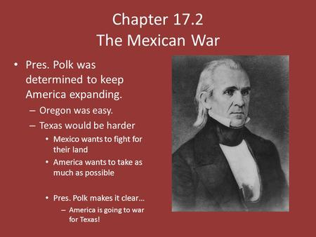 Chapter 17.2 The Mexican War Pres. Polk was determined to keep America expanding. – Oregon was easy. – Texas would be harder Mexico wants to fight for.