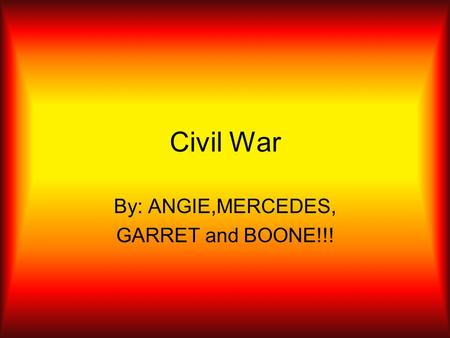 Civil War By: ANGIE,MERCEDES, GARRET and BOONE!!!.