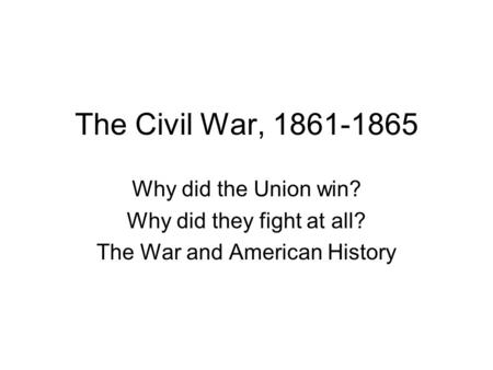 The Civil War, 1861-1865 Why did the Union win? Why did they fight at all? The War and American History.
