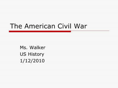 The American Civil War Ms. Walker US History 1/12/2010.