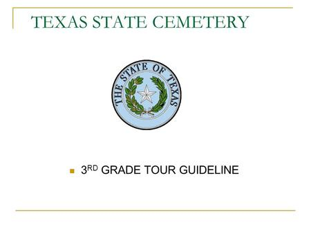TEXAS STATE CEMETERY 3 RD GRADE TOUR GUIDELINE. WELCOME The Texas State Cemetery's goal is to educate children of all ages on the importance of preserving.