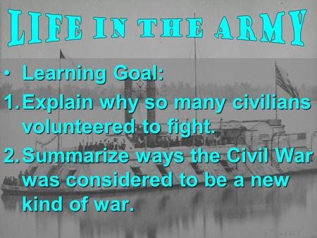 Learning Goal:Learning Goal: 1.Explain why so many civilians volunteered to fight. 2.Summarize ways the Civil War was considered to be a new kind of war.
