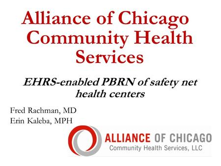 Alliance of Chicago Community Health Services EHRS-enabled PBRN of safety net health centers Fred Rachman, MD Erin Kaleba, MPH.