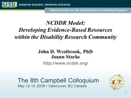 National Center for the Dissemination of Disability Research 1 The 8th Campbell Colloquium May 12-14, 2008 Vancouver, BC Canada NCDDR Model: Developing.
