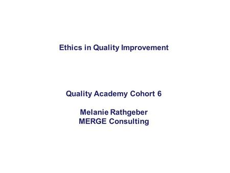 Ethics in Quality Improvement Quality Academy Cohort 6 Melanie Rathgeber MERGE Consulting.