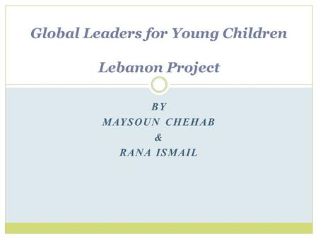BY MAYSOUN CHEHAB & RANA ISMAIL Global Leaders for Young Children Lebanon Project.