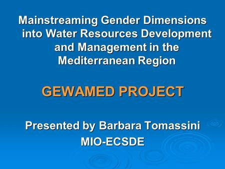 Mainstreaming Gender Dimensions into Water Resources Development and Management in the Mediterranean Region GEWAMED PROJECT Presented by Barbara Tomassini.