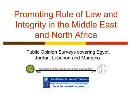 Promoting Rule of Law and Integrity in the Middle East and North Africa Public Opinion Surveys covering Egypt, Jordan, Lebanon and Morocco.