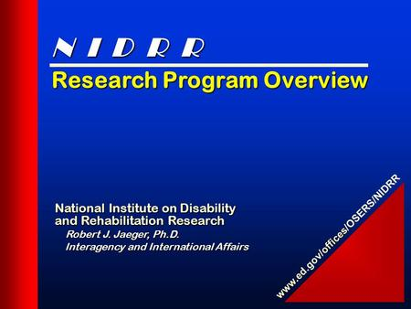 Research Program Overview National Institute on Disability and Rehabilitation Research Robert J. Jaeger, Ph.D. Interagency and International Affairs Interagency.