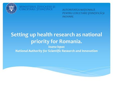 Setting up health research as national priority for Romania. Ioana Ispas National Authority for Scientific Research and Innovation AUTORITATEA NAŢIONALĂ.