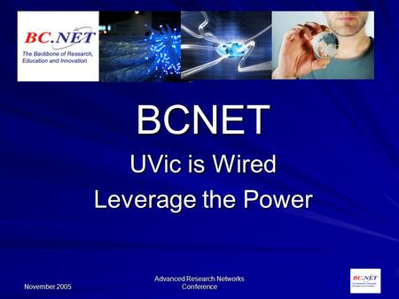 November 2005 Advanced Research Networks Conference BCNET UVic is Wired Leverage the Power.