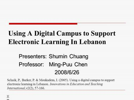 Using A Digital Campus to Support Electronic Learning In Lebanon Presenters: Shumin Chuang Professor: Ming-Puu Chen 2008/6/26 王堯興王堯興 Schaik, P., Barker,