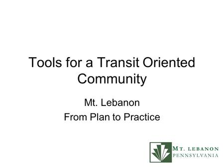 Tools for a Transit Oriented Community Mt. Lebanon From Plan to Practice.