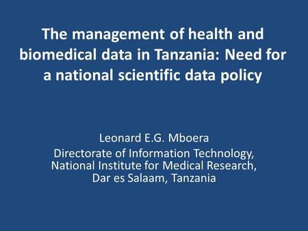 The management of health and biomedical data in Tanzania: Need for a national scientific data policy Leonard E.G. Mboera Directorate of Information Technology,