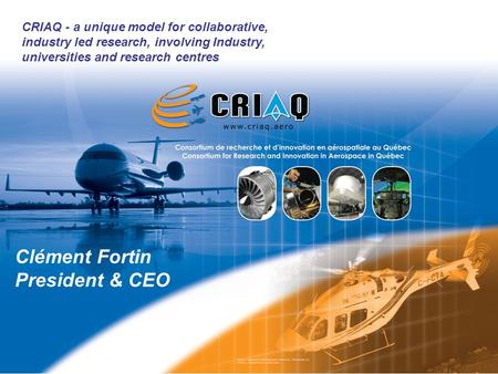 © 2011 CRIAQ 2 CRIAQ - a unique model for collaborative, industry led research, involving Industry, universities and research centres Clément Fortin President.