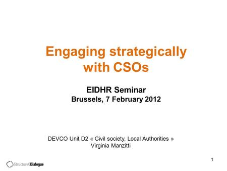 1 Engaging strategically with CSOs EIDHR Seminar Brussels, 7 February 2012 DEVCO Unit D2 « Civil society, Local Authorities » Virginia Manzitti.