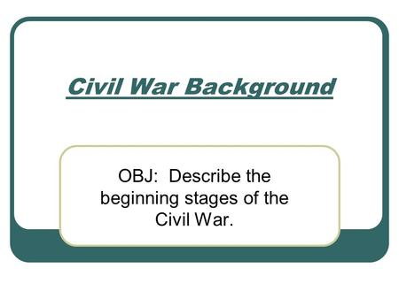 Civil War Background OBJ: Describe the beginning stages of the Civil War.