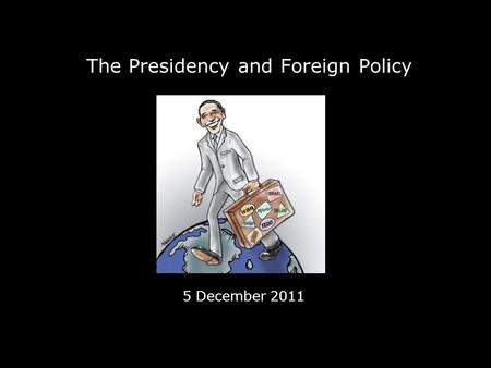 The Presidency and Foreign Policy 5 December 2011.
