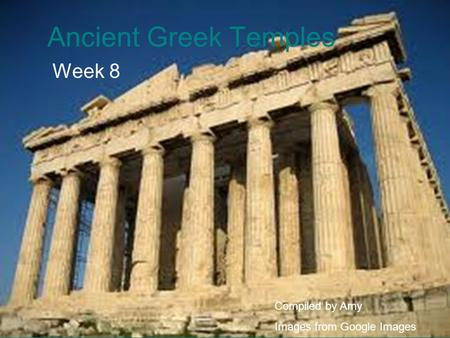 Ancient Greek Temples Week 8 Compiled by Amy Images from Google Images.