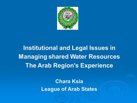 Institutional and Legal Issues in Managing shared Water Resources The Arab Region's Experience Chara Ksia League of Arab States.