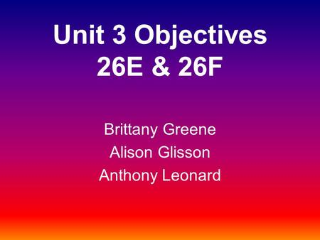 Unit 3 Objectives 26E & 26F Brittany Greene Alison Glisson Anthony Leonard.