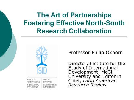 The Art of Partnerships Fostering Effective North-South Research Collaboration Professor Philip Oxhorn Director, Institute for the Study of International.