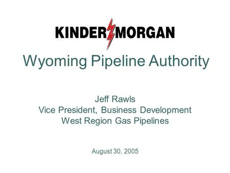Jeff Rawls Vice President, Business Development West Region Gas Pipelines August 30, 2005 Wyoming Pipeline Authority.