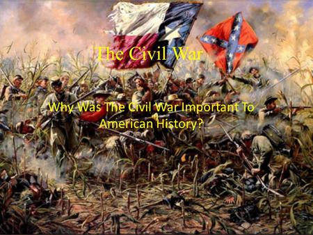 The Civil War Why Was The Civil War Important To American History?