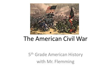 The American Civil War 5 th Grade American History with Mr. Flemming.