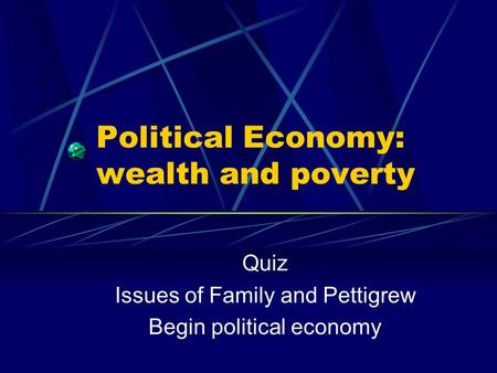Political Economy: wealth and poverty Quiz Issues of Family and Pettigrew Begin political economy.