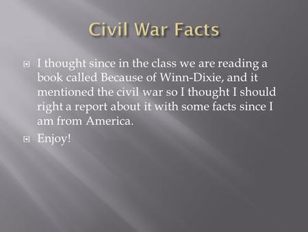  I thought since in the class we are reading a book called Because of Winn-Dixie, and it mentioned the civil war so I thought I should right a report.