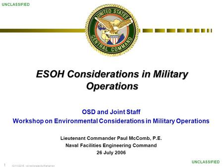 10/11/2015 1 UNCLASSIFIED ESOH Considerations in Military Operations OSD and Joint Staff Workshop on Environmental Considerations in Military Operations.