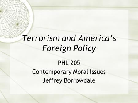 Terrorism and America's Foreign Policy PHL 205 Contemporary Moral Issues Jeffrey Borrowdale.