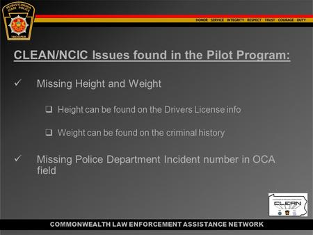 COMMONWEALTH LAW ENFORCEMENT ASSISTANCE NETWORK CLEAN/NCIC Issues found in the Pilot Program: Missing Height and Weight  Height can be found on the Drivers.