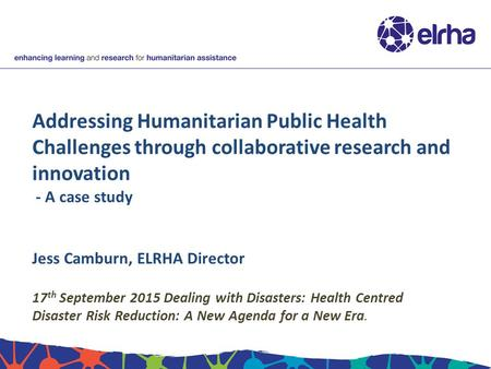 Addressing Humanitarian Public Health Challenges through collaborative research and innovation - A case study Jess Camburn, ELRHA Director 17 th September.