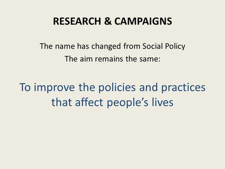 The name has changed from Social Policy The aim remains the same: To improve the policies and practices that affect people's lives RESEARCH & CAMPAIGNS.
