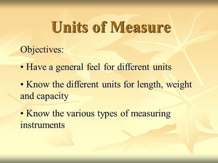 Units of Measure Objectives: Have a general feel for different units Know the different units for length, weight and capacity Know the various types of.