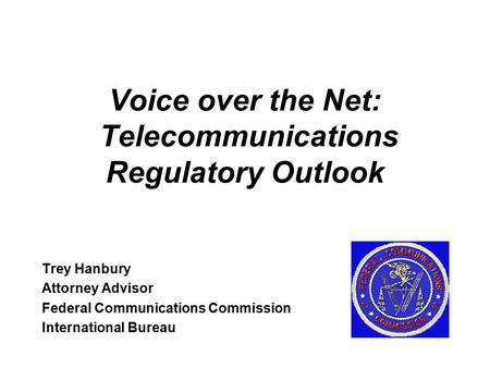 Voice over the Net: Telecommunications Regulatory Outlook Trey Hanbury Attorney Advisor Federal Communications Commission International Bureau.