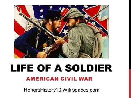 LIFE OF A SOLDIER AMERICAN CIVIL WAR HonorsHistory10.Wikispaces.com.